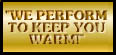 We Perform To Keep You Warm!